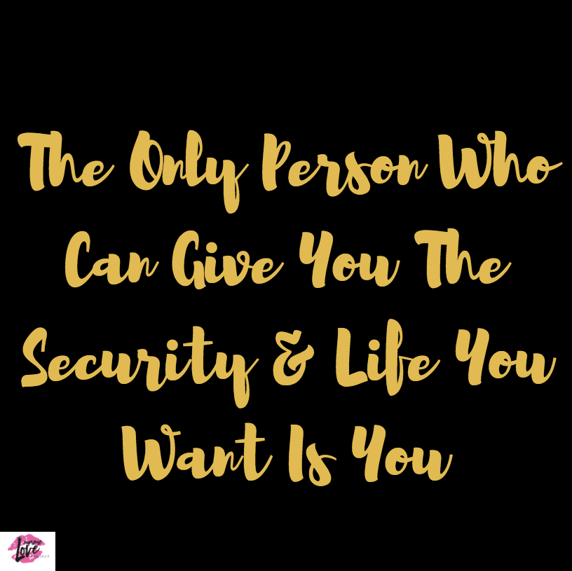 The Only Person Who Can Give You The Security And Life You Want Is You