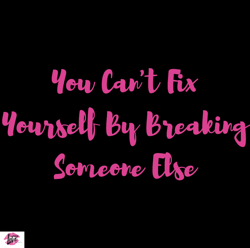 You Can't Fix Yourself By Breaking Someone Else - Jeanine