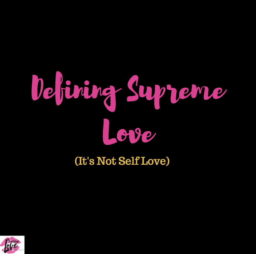 Defining Supreme Love (It's Not Self Love) And Explaining Why You Need It.