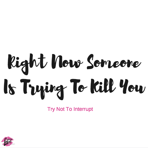 Right Now Someone Is Trying To Kill You. Try Not To Interrupt.