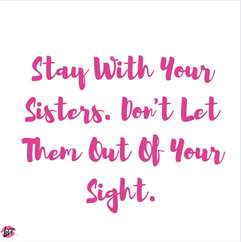 Stay With Your Sisters. Don't Let Them Out Of Your Sight.