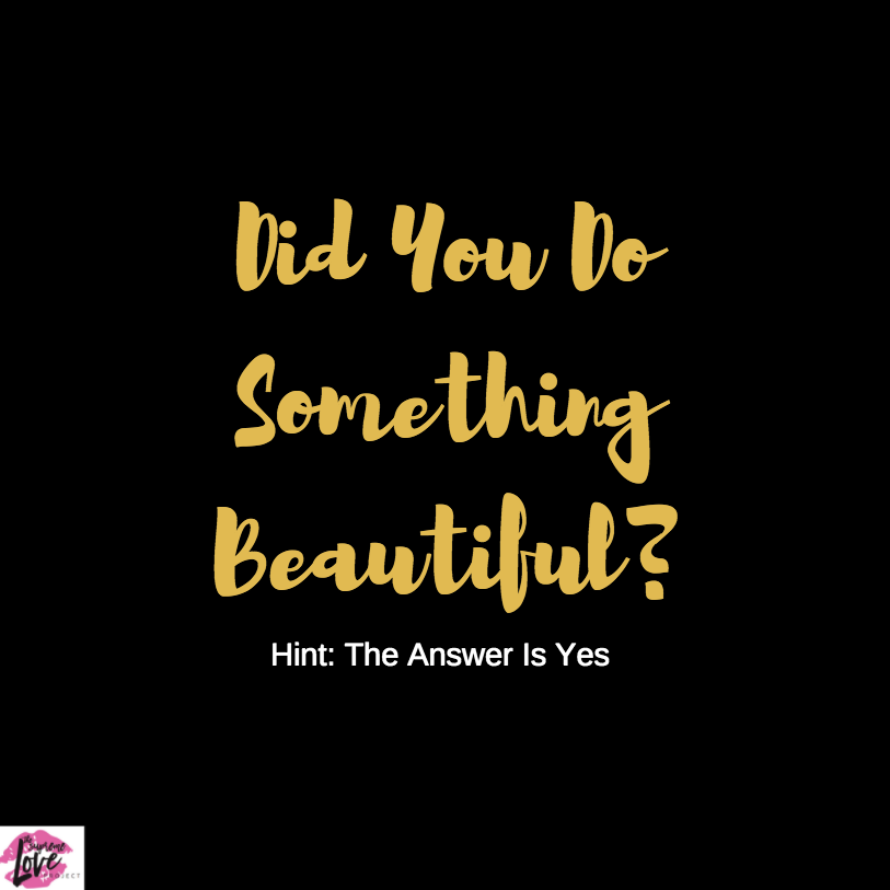 Did You Do Something Beautiful? (Hint: The Answer is Yes.)